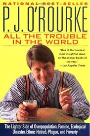 All the Trouble in the World: The Lighter Side of Overpopulation, Famine,  Ecological Disaster, Ethnic Hatred, Plague, and Poverty: O'Rourke, P. J.:  0000871136112: Amazon.com: Books