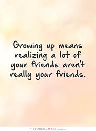 Growing Up Means Realizing A Lot Of Your Friends Aren't Really Your Awesome Friendship Quotes Images Pinterest