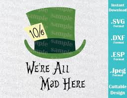 Instant Download Svg Disney Inspired Mad Hatter Alice In Wonderland Quote Cutting Machines Svg Esp Dxf And Jpeg Format Cricut Silhouette