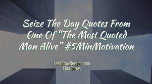 Seize The Day Quotes Best Seize The Day Quotes From One Of €�The Most Quoted Man Alive