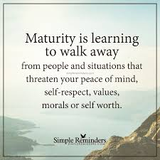 Maturity Is Maturity Is Learning To Walk Away From People And