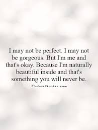 Quotes On Beautiful Me Best Of I May Not Be Perfect I May Not Be Gorgeous But I'm Me And