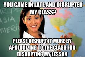 you came in late and disrupted my class? please disrupt it more by ... via Relatably.com