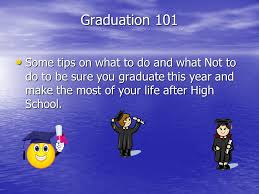 Graduation 101 Some Tips On What To Do And What Not To Do To Be Sure