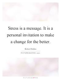 Making Changes Quotes Magnificent Stress Is A Message It Is A Personal Invitation To Make A
