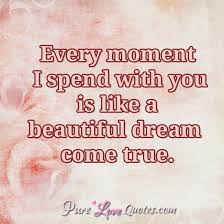Dreams To Come True Quotes Best of Every Moment I Spend With You Is Like A Beautiful Dream Come True