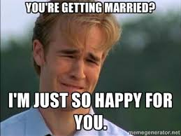 You're getting married? I'm just so happy for you. - James Van Der ... via Relatably.com
