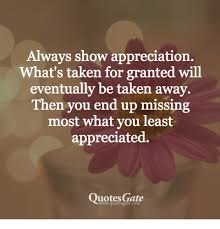 Always Show Appreciation What's Taken For Granted Will Eventually Be Interesting Taking For Granted Quotes Friendship