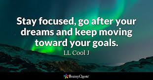 Quotes About Goals And Dreams Best of Stay Focused Go After Your Dreams And Keep Moving Toward Your Goals