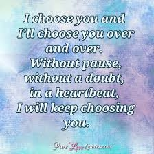 Quotes About Choosing Love New I Choose You And I'll Choose You Over And Over Without Pause