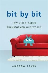 bit by bit how video games transformed our world