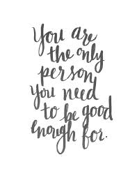 Quotes About Being Good Extraordinary You Are The Only Person You Need To Be Good Enough For
