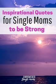 Quotes About Single Moms Being Strong New Single Mom Inspirational Quotes For When You Need To Be Strong