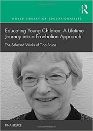 Educating Young Children: A Lifetime Journey into a Froebelian Approach:  The Selected Works of Tina Bruce (World Library of Educationalists): Bruce,  Tina: 9781138999541: Amazon.com: Books