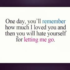 Letting Yourself Go Quotes Best of One Day You'll Remember How Much I Loved You And Then You Will Hate