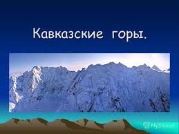 Презентация на тему Доклад на тему Горы Северного Кавказа  Кавказ Кавказ горная страна расположенная вдоль границы Европы и