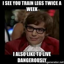 i see you train legs twice a week i
