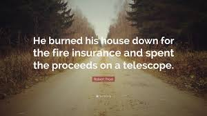 robert frost quote he burned his house down for the fire insurance and spent