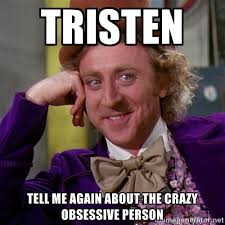 Tristen Tell me again about the crazy obsessive person ... via Relatably.com
