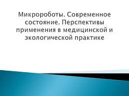 Презентация Микророботы Современное состояние Перспективы  Перспективы применения в медицинской и экологической практике