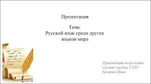 Русский язык среди других языков мира презентация онлайн Тема Русский язык среди других языков мира Презентацию подготовил студент группы Т 223 Балашов Иван