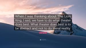 Julie Taymor Quote When I Was Thinking About The Lion King I Said