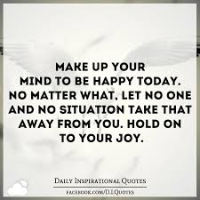make up your mind to be happy today no matter what let no one and no situation take that away from you hold on to your joy ronaldwederfoort