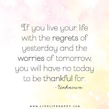 Live Your Life Quotes Best If You Live Your Life With The Regrets Of Yesterday And The Worries