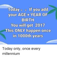 Only Meme This Once Me 1000th me Birth Happen 2017 On You Get If Will Add Age O Years Of Millennium Your Every In Year Today