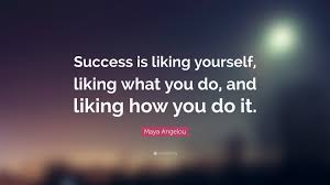 "Liking Yourself Quotes Best Of Maya Angelou Quote ""Success Is Liking Yourself Liking What You Do"