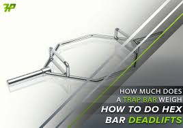 How Much Does A Trap Bar Weigh And How To Do Hex Bar Deadlifts