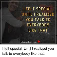 I FELT SPECIAL UNTIL I REALIZED YOU TALK TO EVERYBODY LIKE THAT Awesome You Are Special Quotes
