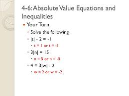 4 4 6 absolute value equations and inequalities your turn s s olve the following t 2 1 t t 1 or t 1 3 3 n 15 n n 5 or n