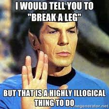 "I would tell you to ""break a leg"" But that is a highly illogical ... via Relatably.com"