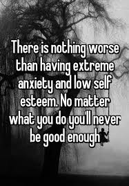 Low Self Esteem Quotes Extraordinary There Is Nothing Worse Than Having Extreme Anxiety And Low Self