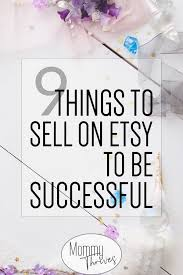 etsy business tips 9 things to sell on etsy to be successful what to