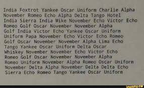 The nato phonetic alphabet is a way of using words to replace letters. India Foxtrot Yankee Oscar Uniform Charlie Alpha November Romeo Echo Alpha Delta Tango Hotel India Sierra India Mike November Echo Victor Echo Romeo Golf Oscar November November Alpha Golf India Victor Echo