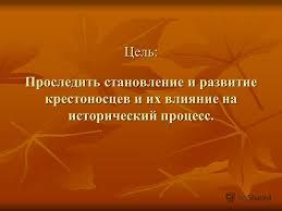 Презентация на тему Министерство образования и науки Российской  2 Цель Проследить становление и развитие крестоносцев и их влияние на исторический процесс
