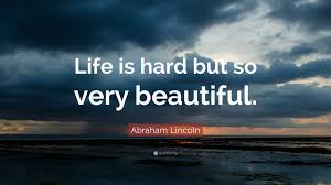 "Abraham Lincoln Quotes On Life Abraham Lincoln Quote ""Life is hard but so very beautiful"" 100 79"