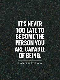 It's Never Too Late Quotes Adorable It's Never Too Late To Become The Person You Are Capable Of