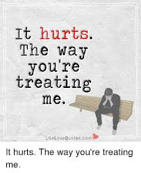 QuotesCom Mesmerizing It Hurts The Way You're Treating Me Like Love Quotescom It Hurts The