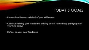 today s goals peer review the second draft of your wte essays  1 today s goals peer review the second draft of your wte essays continue refining your theses and adding details to the body paragraphs of your wte essays