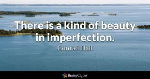 Beauty In Imperfection Quotes Best Of There Is A Kind Of Beauty In Imperfection Conrad Hall BrainyQuote