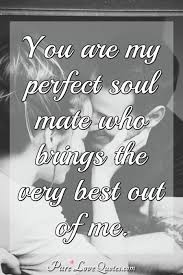 You Are My Perfect Soul Mate Who Brings The Very Best Out Of Me