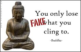 We feature 81 buddha quotes on the topics of happiness, love and compassion, peace, anger, life, death, change, wisdom and action. You Only Lose What You Cling To Fake Buddha Quotes