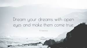 "Te Lawrence Dream Quote Best Of TE Lawrence Quote ""Dream Your Dreams With Open Eyes And Make Them"