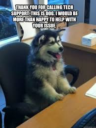 dog tech support. thank you for calling tech support, this is dog. i would be more than happy to help with your issue. dog support p