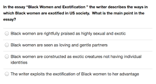 in the essay black women and exotification the chegg com show transcribed image text in the essay black women and exotification the writer describes the ways in which black women are exotified in us society