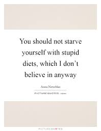 Starving Yourself Quotes Best Of You Should Not Starve Yourself With Stupid Diets Which I Don't