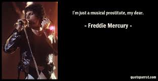 Freddie Mercury Quotes 9 Awesome I'm Just A Musical Prostitute My Dear By Freddie Mercury QuoteParrot